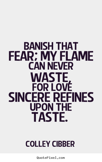 Design your own picture quote about love - Banish that fear; my flame can never waste, for..