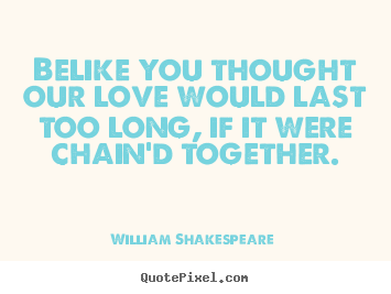 Love quotes - Belike you thought our love would last too long, if it were..