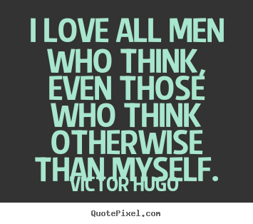 Victor Hugo picture quotes - I love all men who think, even those who think otherwise.. - Love quotes