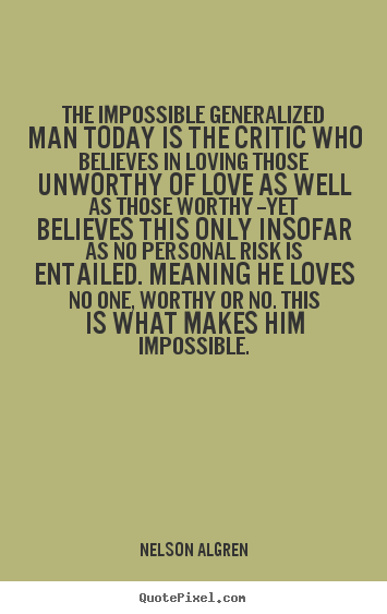 The impossible generalized man today is the critic who believes in.. Nelson Algren top love quote