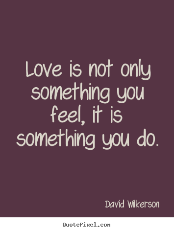 David Wilkerson picture quote - Love is not only something you feel, it is something you.. - Love quotes