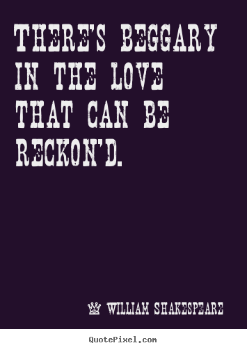 Create graphic picture quote about love - There's beggary in the love that can be reckon'd.