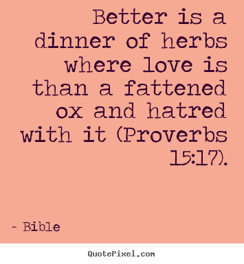 Create picture quotes about love - Better is a dinner of herbs where love is than a..