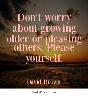 Quote about love - Don't worry about growing older or pleasing others. please..