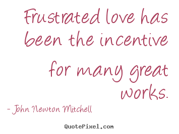 John Newton Mitchell photo quotes - Frustrated love has been the incentive for many great works. - Love quote