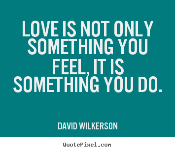 David Wilkerson photo quotes - Love is not only something you feel, it.. - Love quotes
