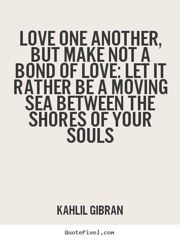 Create your own picture quotes about love - Love one another, but make not a bond of love:..