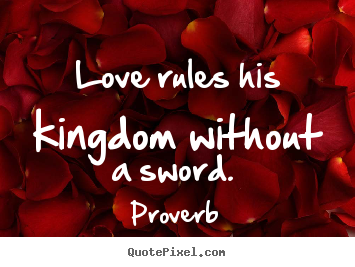 Make personalized picture quotes about love - Love rules his kingdom without a sword.