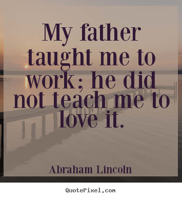 Love quotes - My father taught me to work; he did not..