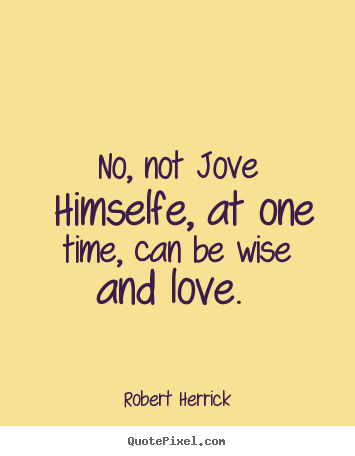 No, not jove himselfe, at one time, can be.. Robert Herrick popular love quote