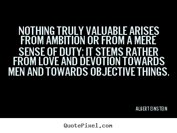 Nothing truly valuable arises from ambition or from a mere sense.. Albert Einstein great love quotes