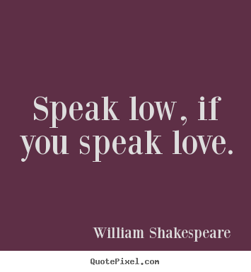 Create your own picture quotes about love - Speak low, if you speak love.