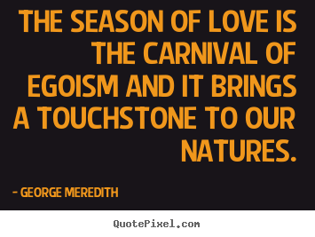 Quote about love - The season of love is the carnival of egoism and..