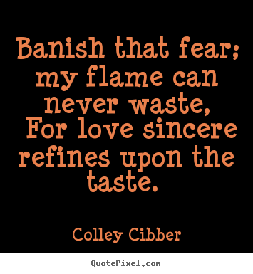 Quotes about love - Banish that fear; my flame can never waste, for love sincere..