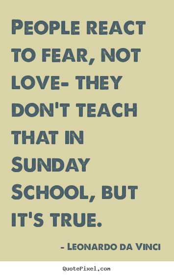 Create graphic picture quotes about love - People react to fear, not love- they don't teach that in..