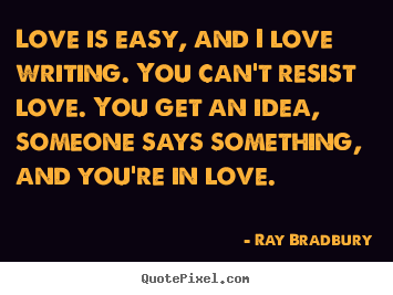 Love is easy, and i love writing. you can't resist love. you.. Ray Bradbury greatest love quote