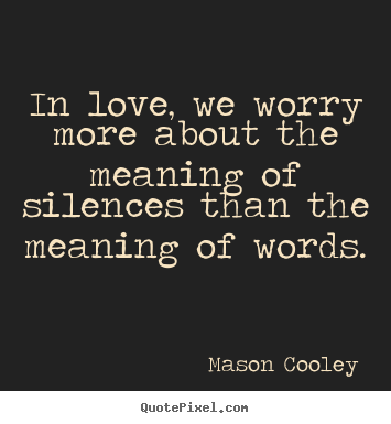Quotes about love - In love, we worry more about the meaning of silences..