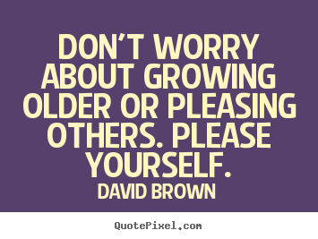 Quote about love - Don't worry about growing older or pleasing others. please yourself.