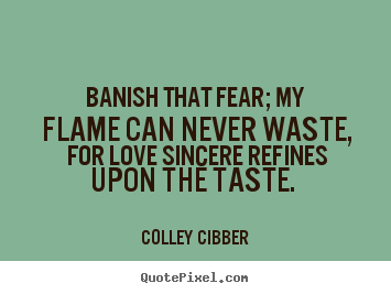 Love quote - Banish that fear; my flame can never waste, for love sincere..