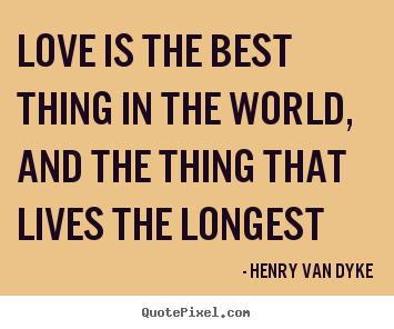 Love is the best thing in the world, and the.. Henry Van Dyke  love quotes