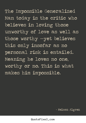 Nelson Algren picture quotes - The impossible generalized man today is the critic who believes.. - Love quote