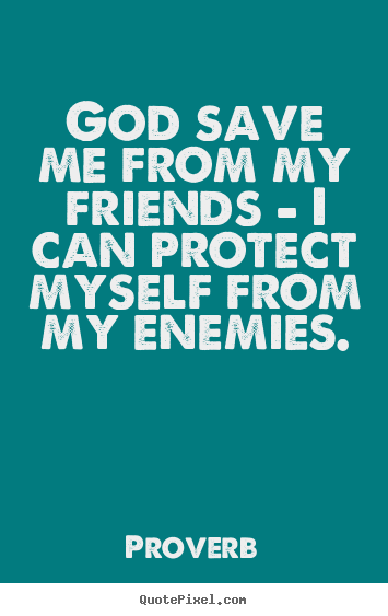 Proverb picture quotes - God save me from my friends - i can protect myself.. - Love quotes