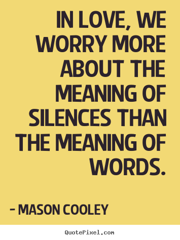 In love, we worry more about the meaning of silences than the meaning.. Mason Cooley best love quotes