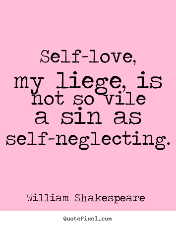 Quotes about love - Self-love, my liege, is not so vile a sin..