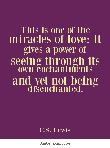 Quotes about love - This is one of the miracles of love: it gives a power of seeing..