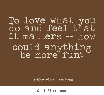 To love what you do and feel that it matters.. Katherine Graham top love quotes