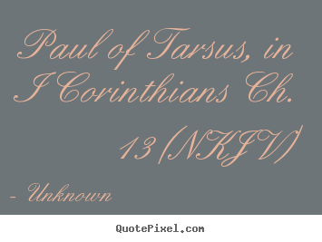 Paul of tarsus, in i corinthians ch. 13 (nkjv) Unknown best love quotes