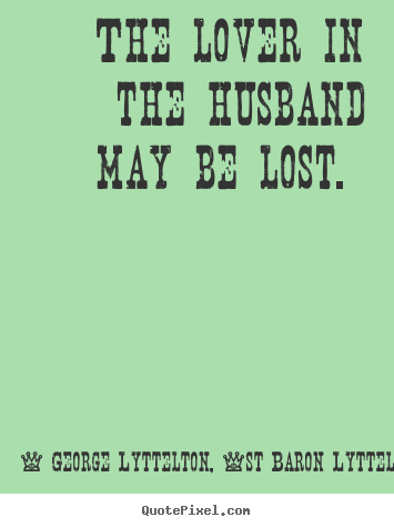 The lover in the husband may be lost.  George Lyttelton, 1st Baron Lyttelton  love quote