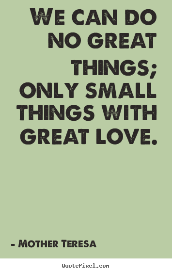 Mother Teresa  picture quotes - We can do no great things; only small things.. - Love quotes