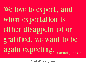 Customize picture quotes about love - We love to expect, and when expectation is either disappointed or..