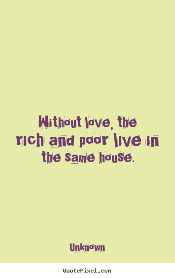 Love quotes - Without love, the rich and poor live in the same house.