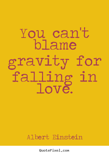 Quotes about love - You can't blame gravity for falling in love.