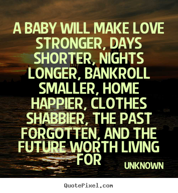 Quotes about love - A baby will make love stronger, days shorter, nights longer,..