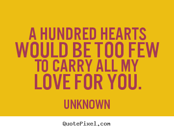 Love sayings - A hundred hearts would be too few to carry all..