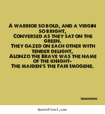Unknown picture quotes - A warrior so bold, and a virgin so bright, conversed.. - Love quotes