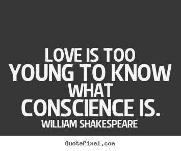 Quotes about love - Love is too young to know what conscience is.