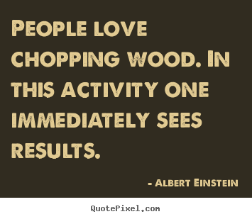 How to make image quotes about love - People love chopping wood. in this activity one immediately..
