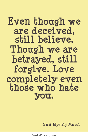 Even though we are deceived, still believe. though.. Sun Myung Moon famous love quotes