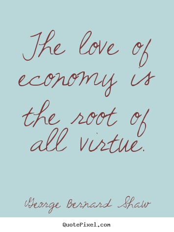 Sayings about love - The love of economy is the root of all virtue.
