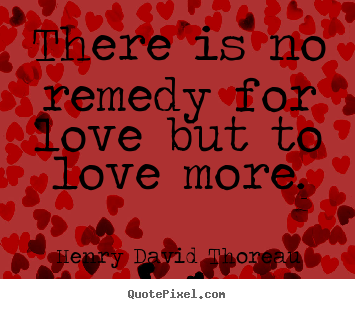 There is no remedy for love but to love more. Henry David Thoreau famous love quotes