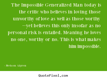 Design your own picture quotes about love - The impossible generalized man today is the critic who believes..