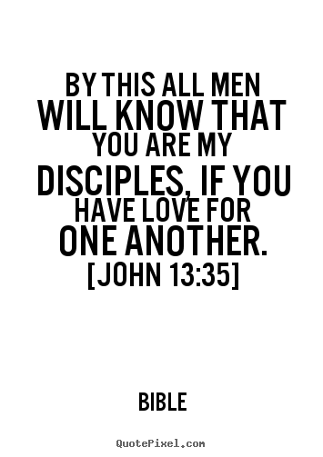 By this all men will know that you are my disciples, if you have love.. Bible greatest love quote
