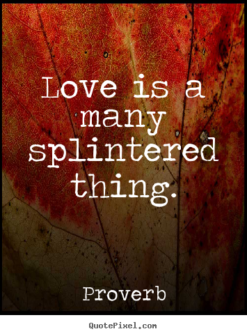 Sayings about love - Love is a many splintered thing.