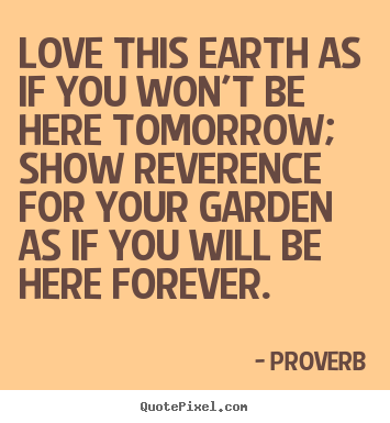 Love this earth as if you won't be here tomorrow; show reverence.. Proverb greatest love quotes