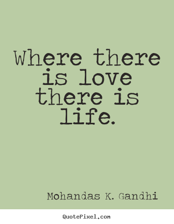 Where there is love there is life. Mohandas K. Gandhi popular love quotes