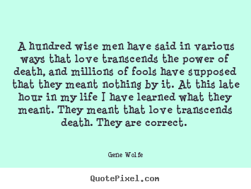 Gene Wolfe poster quote - A hundred wise men have said in various ways that love transcends the.. - Love quotes